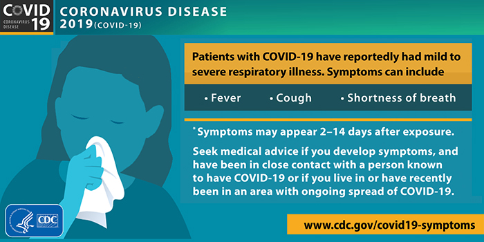 CDC graphic of woman with a tissue reading Patiets with COVID-19 have reportedly had mild to severe respiratory illness. Symptoms can include fever, cough, shortness of breath. Symptoms may appear 2-14 days after exposure. Seek medical advice if you develop symptoms, and have been in close contact with a person known to have COVID-19 or if you live in or have recently been in an area with ongoing spread of COVID-19. www.cdc.gov/covid19-symptoms